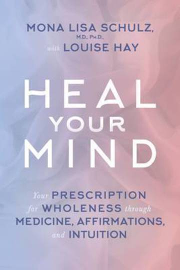 Heal Your Mind : Your Prescription for Wholeness through Medicine, Affirmations and Intuition By Mona Lisa Schulz