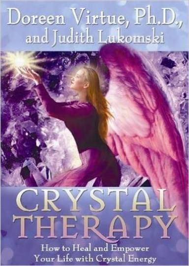 Crystal Therapy: How to Heal and Empower Your Life with Crystal Energy: Doreen Virtue, Judith Lukomski: