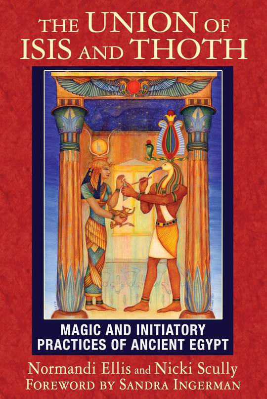 The Union of Isis and Thoth Magic and Initiatory Practices of Ancient Egypt